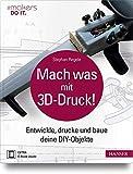 Mach was mit 3D-Druck!: Entwickle, drucke und baue deine DIY-Objekte. Inklusive der 3D-Modelle aller...